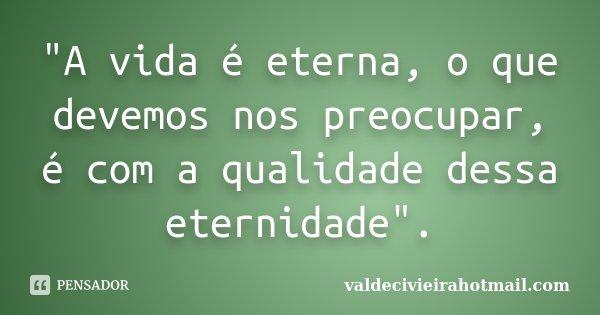 """""""A vida é eterna, o que devemos nos preocupar, é com a qualidade dessa eternidade"""".... Frase de valdecivieirahotmail.com."""