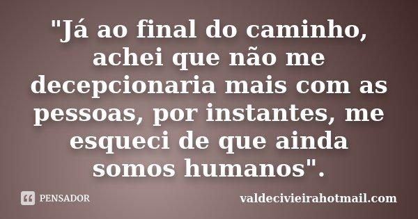 """""""Já ao final do caminho, achei que não me decepcionaria mais com as pessoas, por instantes, me esqueci de que ainda somos humanos"""".... Frase de valdecivieirahotmail.com."""