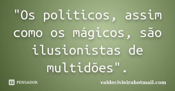 """""""Os políticos, assim como os mágicos, são ilusionistas de multidões"""".... Frase de valdecivieirahotmail.com."""