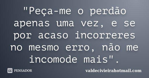 """""""Peça-me o perdão apenas uma vez, e se por acaso incorreres no mesmo erro, não me incomode mais"""".... Frase de valdecivieirahotmail.com."""