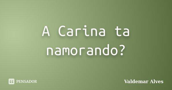 A Carina ta namorando?... Frase de Valdemar Alves.
