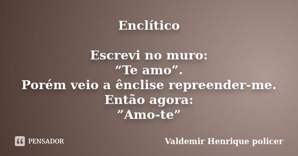 """Enclítico Escrevi no muro: """"Te amo"""". Porém veio a ênclise repreender-me. Então agora: """"Amo-te""""... Frase de Valdemir Henrique policer."""
