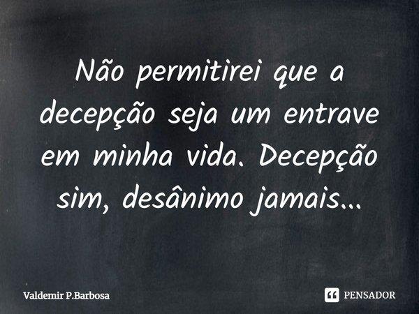 Não permitirei que a decepção seja um entrave em minha vida.Decepçaõ sim, desânimo jamais...... Frase de Valdemir P.Barbosa.