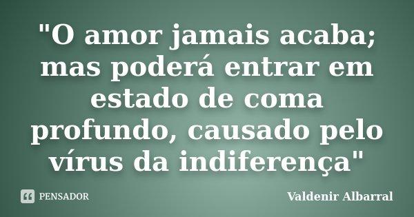 """""""O amor jamais acaba; mas poderá entrar em estado de coma profundo, causado pelo vírus da indiferença""""... Frase de Valdenir Albarral."""