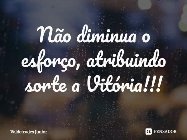 Não diminua o esforço, atribuindo sorte a Vitória!!!... Frase de Valdetrudes Junior.