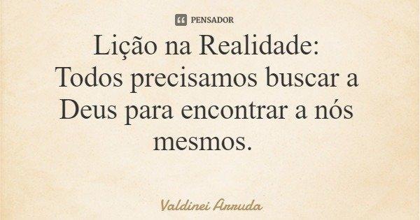 Lição na Realidade: Todos precisamos buscar a Deus para encontrar a nós mesmos.... Frase de Valdinei Arruda.