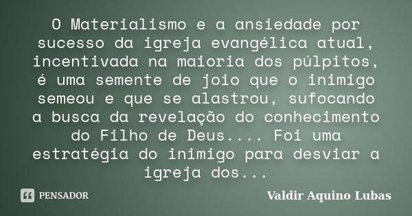 O Materialismo e a ansiedade por sucesso da igreja evangélica atual, incentivada na maioria dos púlpitos, é uma semente de joio que o inimigo semeou e que se al... Frase de Valdir Aquino Lubas.