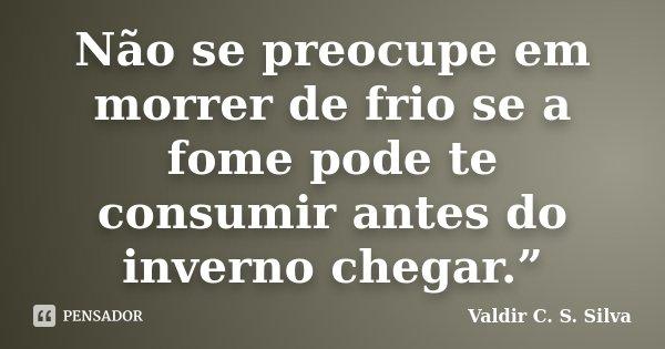 """Não se preocupe em morrer de frio se a fome pode te consumir antes do inverno chegar.""""... Frase de Valdir C. S. Silva."""