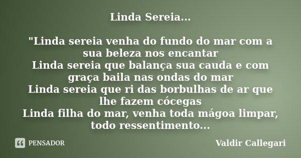 """Linda Sereia... """"Linda sereia venha do fundo do mar com a sua beleza nos encantar Linda sereia que balança sua cauda e com graça baila nas ondas do mar Lin... Frase de Valdir Callegari."""
