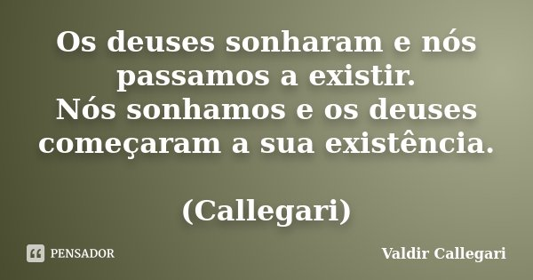 Os deuses sonharam e nós passamos a existir. Nós sonhamos e os deuses começaram a sua existência. (Callegari)... Frase de Valdir Callegari.