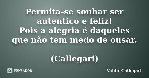 Permita-se sonhar ser autentico e feliz! Pois a alegria é daqueles que não tem medo de ousar. (Callegari)... Frase de Valdir Callegari.