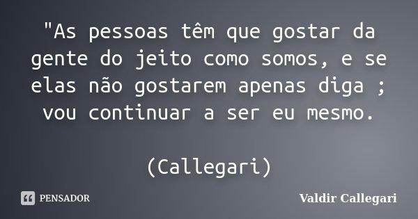 """""""As pessoas têm que gostar da gente do jeito como somos, e se elas não gostarem apenas diga ; vou continuar a ser eu mesmo. (Callegari)... Frase de Valdir Callegari."""