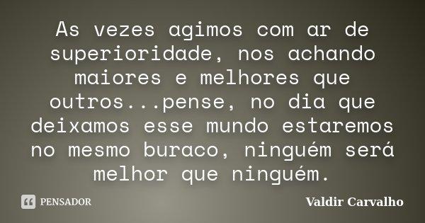 As vezes agimos com ar de superioridade, nos achando maiores e melhores que outros...pense, no dia que deixamos esse mundo estaremos no mesmo buraco, ninguém se... Frase de Valdir Carvalho.