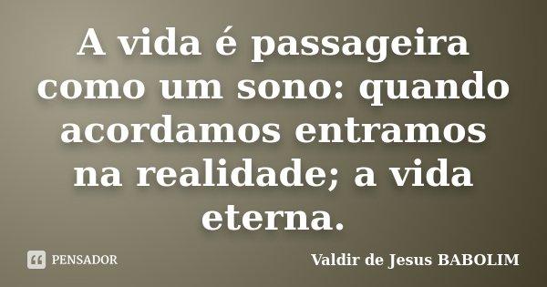 A vida é passageira como um sono: quando acordamos entramos na realidade; a vida eterna.... Frase de Valdir de Jesus BABOLIM.
