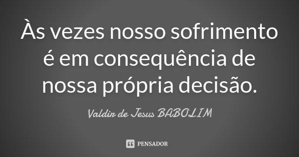 Às vezes nosso sofrimento é em consequência de nossa própria decisão.... Frase de Valdir de Jesus BABOLIM.