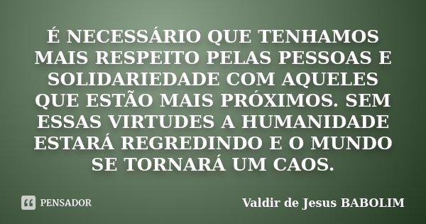 É NECESSÁRIO QUE TENHAMOS MAIS RESPEITO PELAS PESSOAS E SOLIDARIEDADE COM AQUELES QUE ESTÃO MAIS PRÓXIMOS. SEM ESSAS VIRTUDES A HUMANIDADE ESTARÁ REGREDINDO E O... Frase de Valdir de Jesus BABOLIM.