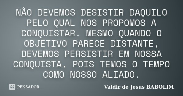 NÃO DEVEMOS DESISTIR DAQUILO PELO QUAL NOS PROPOMOS A CONQUISTAR. MESMO QUANDO O OBJETIVO PARECE DISTANTE, DEVEMOS PERSISTIR EM NOSSA CONQUISTA, POIS TEMOS O TE... Frase de Valdir de Jesus BABOLIM.