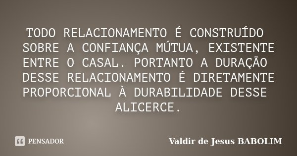 TODO RELACIONAMENTO É CONSTRUÍDO SOBRE A CONFIANÇA MÚTUA, EXISTENTE ENTRE O CASAL. PORTANTO A DURAÇÃO DESSE RELACIONAMENTO É DIRETAMENTE PROPORCIONAL À DURABILI... Frase de Valdir de Jesus BABOLIM.