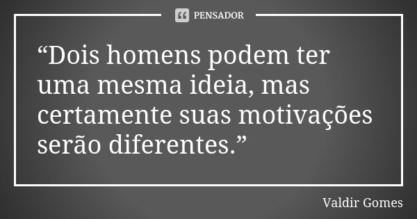 """""""Dois homens podem ter uma mesma ideia, mas certamente suas motivações serão diferentes.""""... Frase de Valdir Gomes."""