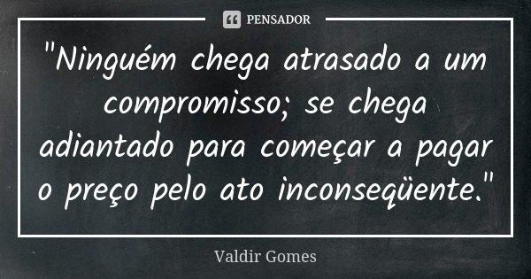 """""""Ninguém chega atrasado a um compromisso; se chega adiantado para começar a pagar o preço pelo ato inconseqüente.""""... Frase de Valdir Gomes."""