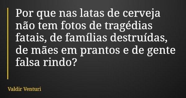 Por que nas latas de cerveja não tem fotos de tragédias fatais, de famílias destruídas, de mães em prantos e de gente falsa rindo?... Frase de Valdir Venturi.