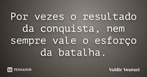 Por vezes o resultado da conquista, nem sempre vale o esforço da batalha.... Frase de Valdir Venturi.