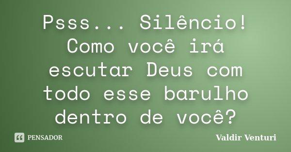 Psss... Silêncio! Como você irá escutar Deus com todo esse barulho dentro de você?... Frase de Valdir Venturi.