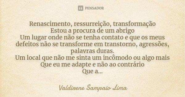 Renascimento, Ressurreição, Transformação Estou a procura de um abrigo Um lugar onde não se tenha contato e que os meus defeitos não se transforme em transtorno... Frase de Valdirene Sampaio Lima.