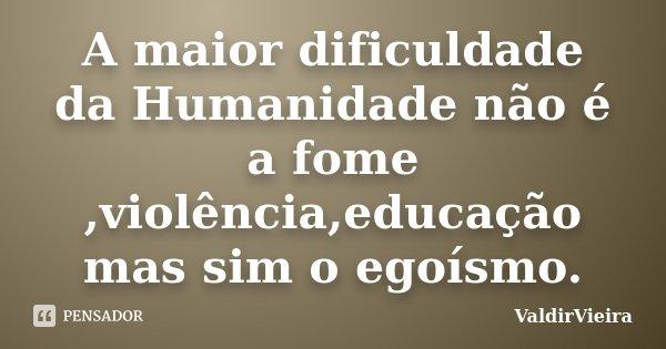 A maior dificuldade da Humanidade não é a fome ,violência,educação mas sim o egoísmo.... Frase de ValdirVieira.