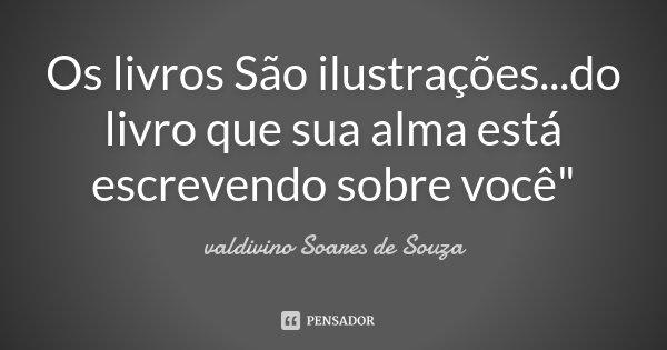 """Os livros São ilustrações...do livro que sua alma está escrevendo sobre você""""... Frase de valdivino Soares de Souza."""