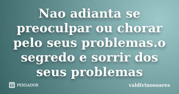 Nao adianta se preoculpar ou chorar pelo seus problemas.o segredo e sorrir dos seus problemas... Frase de valdivinosoares.