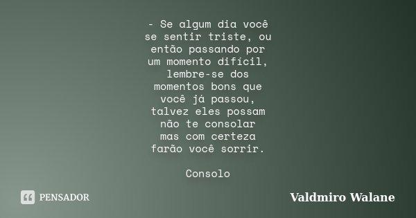 - Se algum dia você se sentir triste, ou então passando por um momento difícil, lembre-se dos momentos bons que você já passou, talvez eles possam não te consol... Frase de Valdmiro Walane.