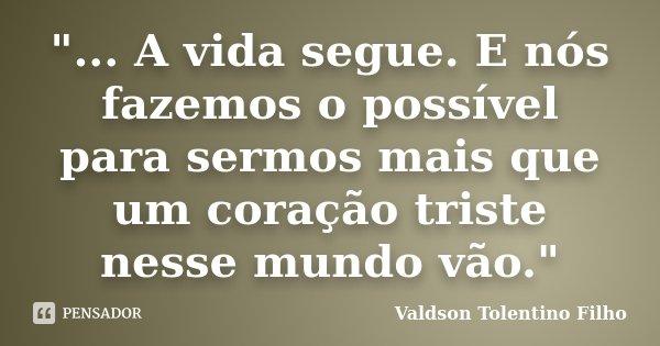 """""""... A vida segue. E nós fazemos o possível para sermos mais que um coração triste nesse mundo vão.""""... Frase de Valdson Tolentino Filho."""