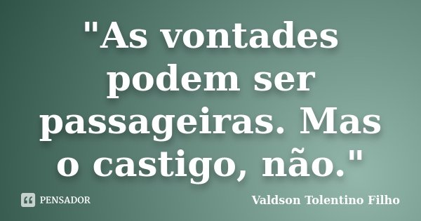 """""""As vontades podem ser passageiras. Mas o castigo, não.""""... Frase de Valdson Tolentino Filho."""