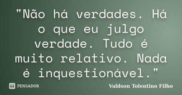 """""""Não há verdades. Há o que eu julgo verdade. Tudo é muito relativo. Nada é inquestionável.""""... Frase de Valdson Tolentino Filho."""
