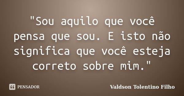 """""""Sou aquilo que você pensa que sou. E isto não significa que você esteja correto sobre mim.""""... Frase de Valdson Tolentino Filho."""