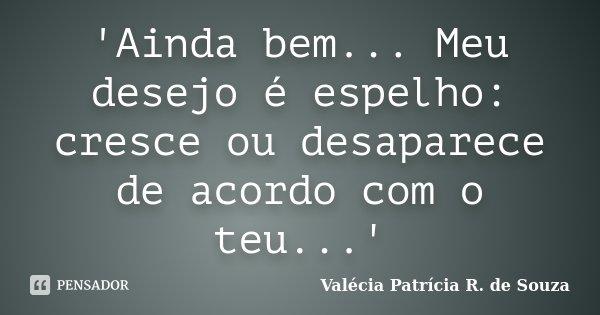'Ainda bem... Meu desejo é espelho: cresce ou desaparece de acordo com o teu...'... Frase de Valécia Patrícia R. de Souza.