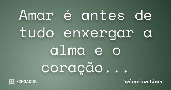 Amar é antes de tudo enxergar a alma e o coração...... Frase de Valentina Lima.