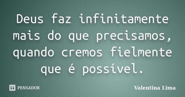 Deus faz infinitamente mais do que precisamos, quando cremos fielmente que é possível.... Frase de Valentina Lima.