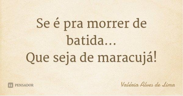 Se é pra morrer de batida... Que seja de maracujá!... Frase de Valéria Alves de Lima.