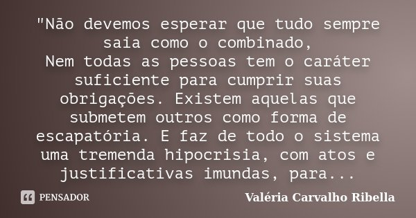 """""""Não devemos esperar que tudo sempre saia como o combinado, Nem todas as pessoas tem o caráter suficiente para cumprir suas obrigações. Existem aquelas que... Frase de Valéria Carvalho Ribella."""