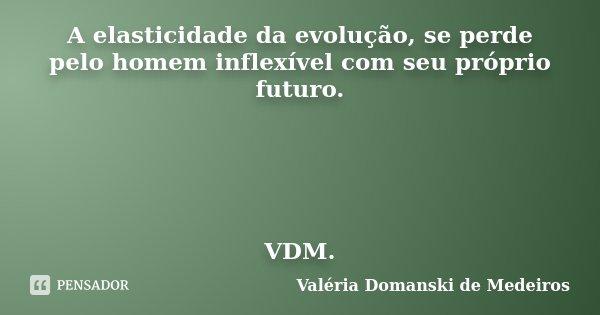 A elasticidade da evolução, se perde pelo homem inflexível com seu próprio futuro. VDM.... Frase de Valéria Domanski de Medeiros.