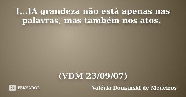 [...]A grandeza não está apenas nas palavras, mas também nos atos. (VDM 23/09/07)... Frase de Valéria Domanski de Medeiros.