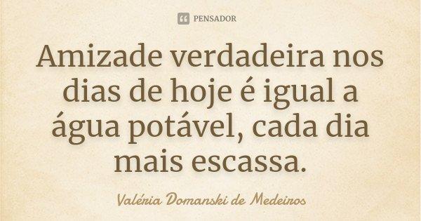 ...Amizade verdadeira nos dias de hoje é igual a água potável, cada dia mais escassa. (VDM 24/09/2007)... Frase de Valéria Domanski de Medeiros.