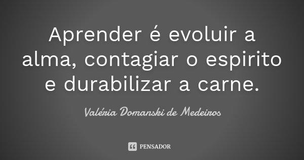 Aprender é evoluir a alma, contagiar o espirito e durabilizar a carne.... Frase de Valéria Domanski de Medeiros.