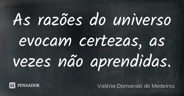 As razões do universo evocam certezas, as vezes não aprendidas.... Frase de Valéria Domanski de Medeiros.