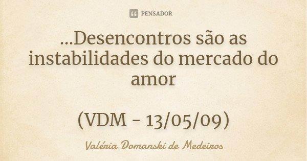 ...Desencontros são as instabilidades do mercado do amor (VDM - 13/05/09)... Frase de Valéria Domanski de Medeiros.