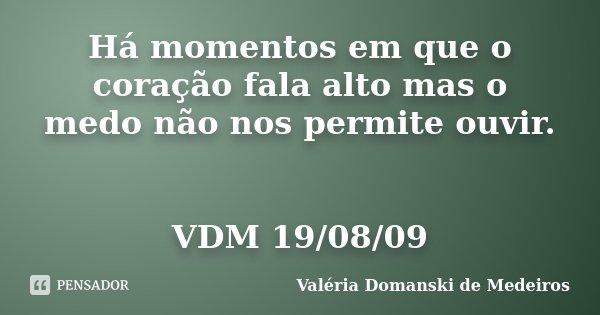 Há momentos em que o coração fala alto mas o medo não nos permite ouvir. VDM 19/08/09... Frase de Valéria Domanski de Medeiros.