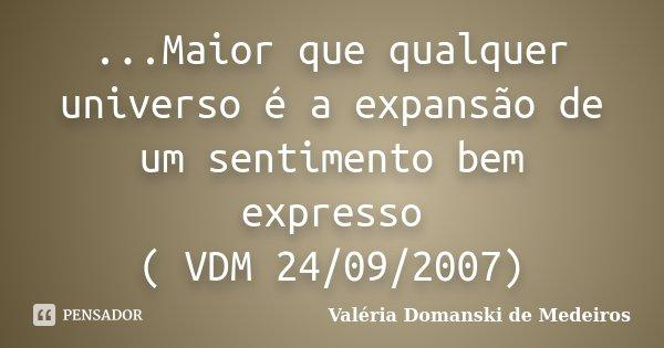 ...Maior que qualquer universo é a expansão de um sentimento bem expresso ( VDM 24/09/2007)... Frase de Valéria Domanski de Medeiros.