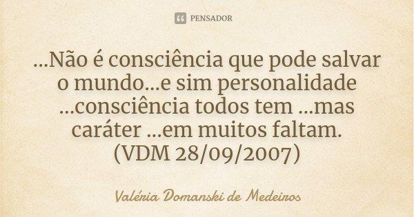 ...Não é consciência que pode salvar o mundo...e sim personalidade ...consciência todos tem ...mas caráter ...em muitos faltam. (VDM 28/09/2007)... Frase de Valéria Domanski de Medeiros.